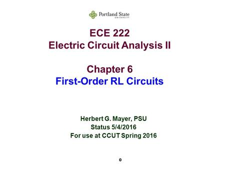 0 ECE 222 Electric Circuit Analysis II Chapter 6 First-Order RL Circuits Herbert G. Mayer, PSU Status 5/4/2016 For use at CCUT Spring 2016.