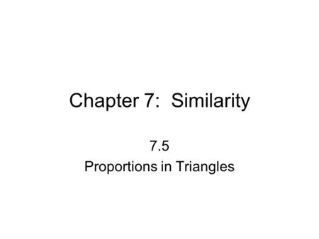 Chapter 7: Similarity 7.5 Proportions in Triangles.