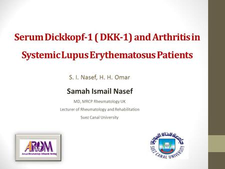 Serum Dickkopf-1 ( DKK-1) and Arthritis in Systemic Lupus Erythematosus Patients S. I. Nasef, H. H. Omar Samah Ismail Nasef MD, MRCP Rheumatology UK Lecturer.
