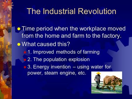 The Industrial Revolution  Time period when the workplace moved from the home and farm to the factory.  What caused this?  1. Improved methods of farming.