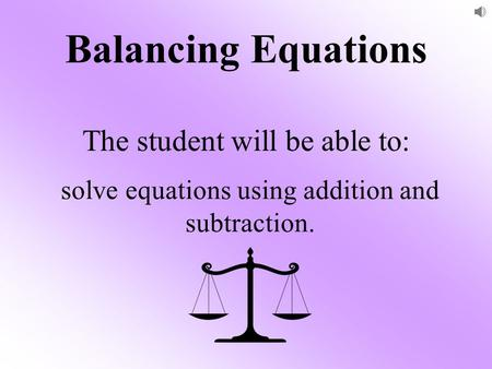 Balancing Equations The student will be able to: solve equations using addition and subtraction.