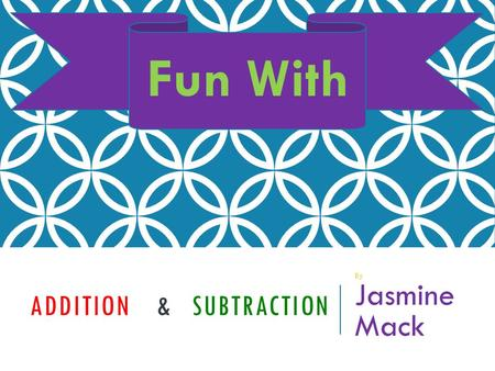 ADDITION & SUBTRACTION By Jasmine Mack Fun With LETS REVIEW!!! Addition Subtraction Click on the sign that you would like to review when you are done.