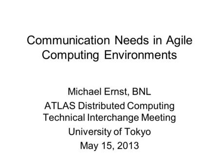 Communication Needs in Agile Computing Environments Michael Ernst, BNL ATLAS Distributed Computing Technical Interchange Meeting University of Tokyo May.