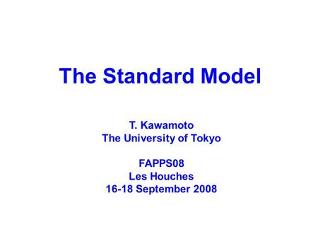 The Standard Model T. Kawamoto The University of Tokyo FAPPS08 Les Houches 16-18 September 2008.