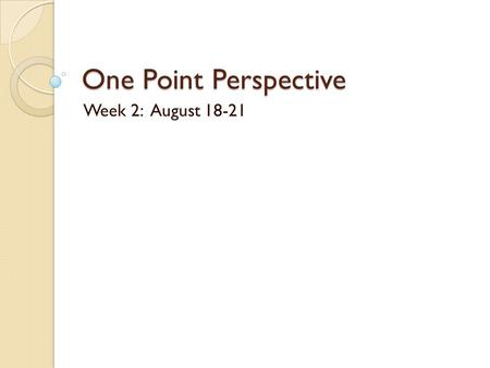 One Point Perspective Week 2: August 18-21. Perspective Drawing One-Point Perspective.