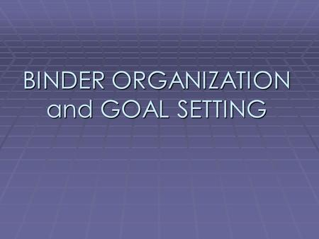 BINDER ORGANIZATION and GOAL SETTING. WHY IS IT IMPORTANT TO HAVE AN ORGANIZED BINDER?  To find your assignments, your homework, and your needed supplies.