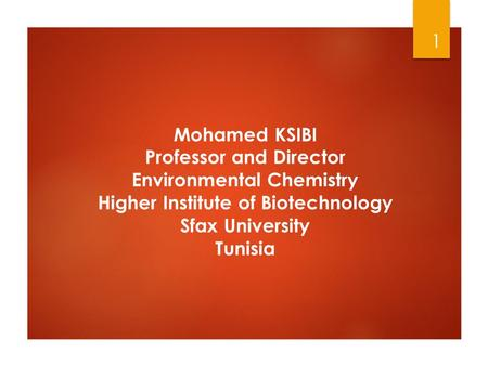Mohamed KSIBI Professor and Director Environmental Chemistry Higher Institute of Biotechnology Sfax University Tunisia 1.