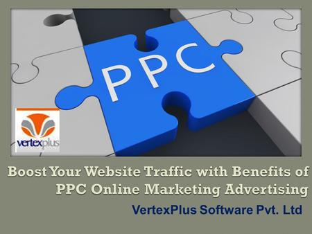 VertexPlus Software Pvt. Ltd.  The initial way of promoting a business on the web, Pay-per -click (PPC) advertising and campaigns is the good option.