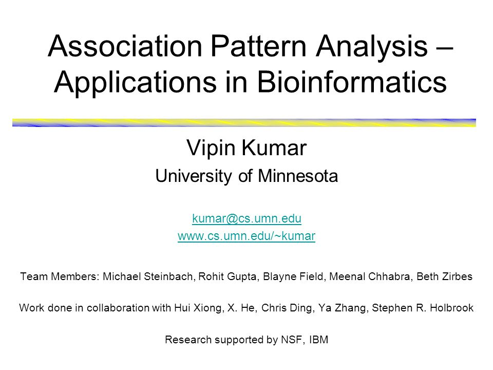 June 28, 2006 Association Pattern Analysis – Applications in Bioinformatics 2 Data Mining for Bioinformatics  Recent technological advances are helping to generate large amounts of both medical and genomic data High-throughput experiments/techniques -Gene and protein sequences -Gene-expression data -Biological networks and phylogenetic profiles Electronic Medical Records -IBM-Mayo clinic partnership has created a DB of 5 million patients -Single Nucleotides Polymorphisms (SNPs)  Data mining offers potential solution for analysis of large-scale data Automated analysis of patients history for customized treatment Prediction of the functions of anonymous genes Identification of putative binding sites in protein structures for drugs/chemicals discovery Protein Interaction Network