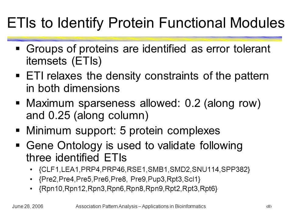 June 28, 2006 Association Pattern Analysis – Applications in Bioinformatics 38 ETI Pattern validated using GO  Pattern: {CLF1, LEA1, PRP4, PRP46, RSE1, SMB1, SMD2, SNU114, SPP382}  Almost all proteins involved in one biological process (mRNA splicing)