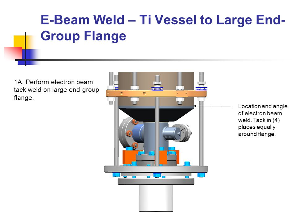 E-Beam Weld – Ti Vessel to Large End- Group Flange (Cont.) 1B.