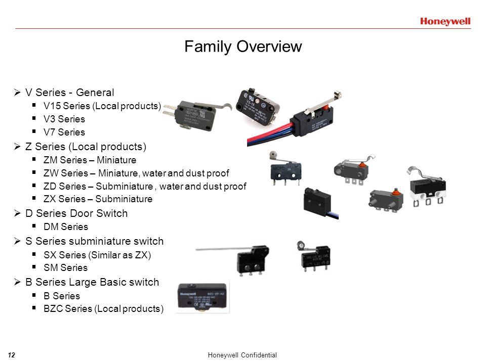 13Honeywell Confidential SeriesSeries Key Features Target Applications/Segments V3 Military Approvals required Cost not sensitive Transfer project from NA or EU Made in USA Military approvals for unique applications Enhanced Precision Great Repeatability High Reliability Higher Cost Global Products V7 Cost not sensitive Transfer project from NA or EU Made in USA Enhanced Precision Great Repeatability High Reliability Higher Cost V15 Household appliances Electronic devices Electrical tools Automation equipment …… Local Products Made in China Full product range Same performance with global products CE, UL, CQC Water and dust proof type Product Overview