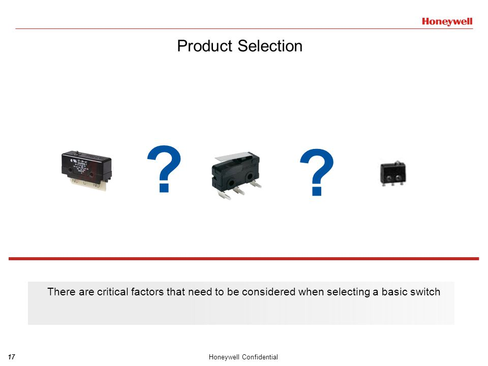 18Honeywell Confidential Critical factors for selecting Basic Switches  Sealing  Size  Current Rating  Temperature  Actuation Type Sealing Initially, the sealing required for the product is an important factor as some basic switches are sealed and others are not.