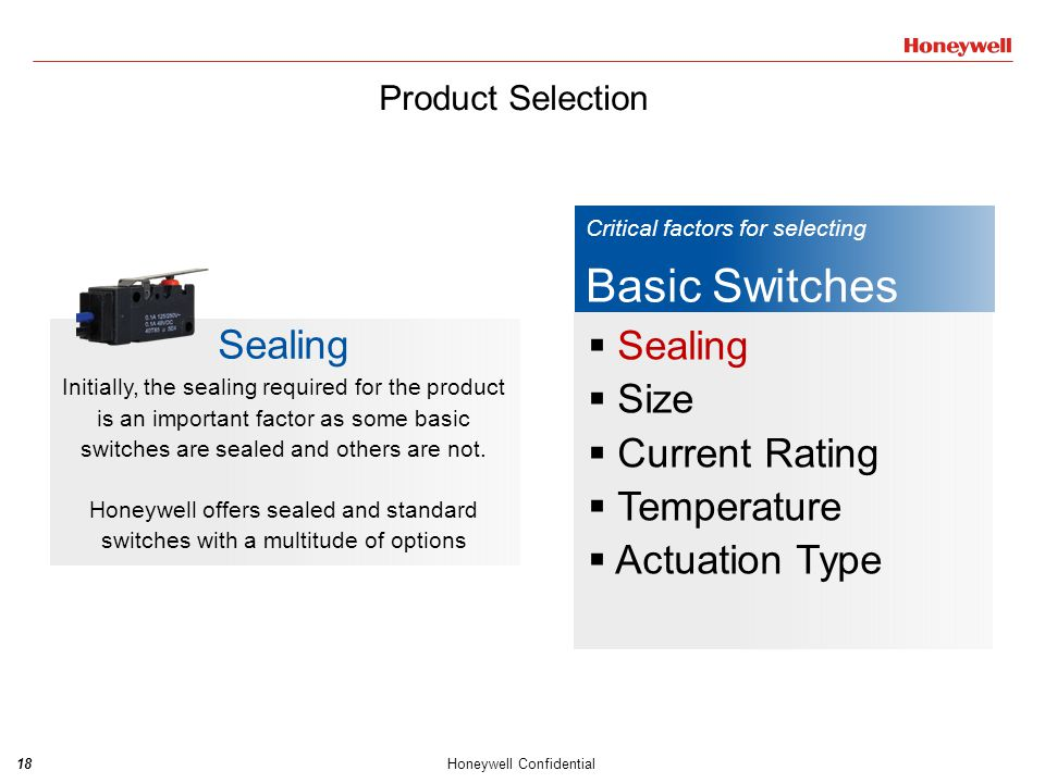 19Honeywell Confidential Critical factors for selecting Basic Switches  Sealing  Size  Current Rating  Temperature  Actuation Type Size Honeywell has a complete line of basic switch in various sizes.