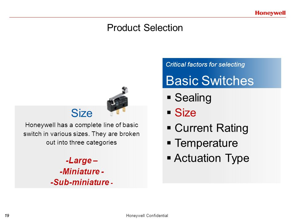 20Honeywell Confidential Critical factors for selecting Basic Switches  Sealing  Size  Current Rating  Temperature  Actuation Type Current Rating The current requirement is a significant factor when it comes to selecting a basic switch.