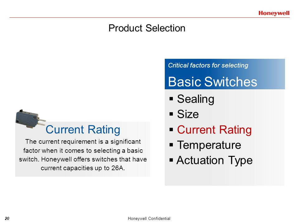 21Honeywell Confidential Critical factors for selecting Basic Switches  Sealing  Size  Current Rating  Temperature  Actuation Type Temperature The temperature that the switch finds itself exposed to will effect it's performance.