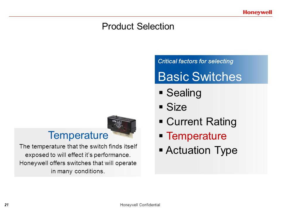22Honeywell Confidential Critical factors for selecting Basic Switches  Sealing  Size  Current Rating  Temperature  Actuation Type Actuation Type The application may require a certain type of actuator.