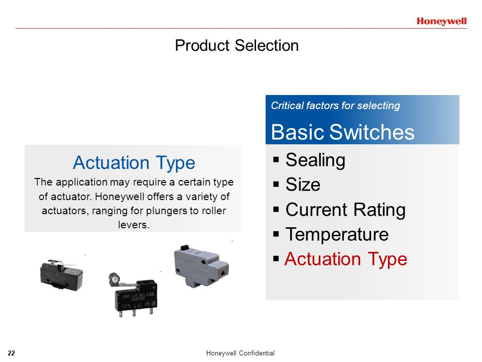 23Honeywell Confidential Product Selection  Dimension:  BZC49X25X18mm  V1528X16X10mm  ZM/ZW20X10X6.4mm  ZDA, B, C, D, M3 type  ZX12.8X6.5X5.8mm  Rating Current  0.1A, 5A, 10A, 16A, 22A  Operation Force  15gf, 25gf, 50gf, 100gf, 150gf, 200gf, 300gf, 400gf  Lever  Pin Plunger  Straight Lever  Roller Lever  Simulated Roller lever