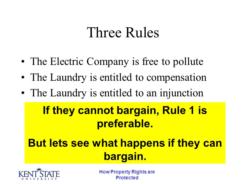 How Property Rights are Protected Three Rules The Electric Company is free to pollute The Laundry is entitled to compensation The Laundry is entitled to an injunction If they cannot bargain, Rule 1 is preferable.