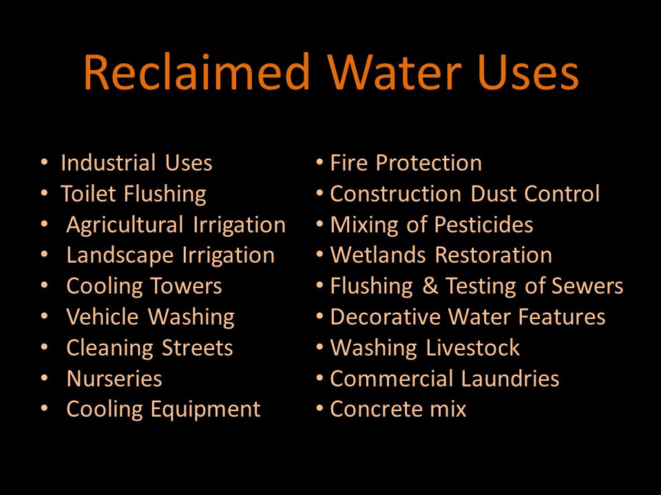 Reclaimed Water Cannot Be Used Drinking Drinking Bathing Bathing Filling swimming pools, spas, misting Filling swimming pools, spas, misting Directly on edible crops Directly on edible crops Boiler feed water (except: extremely high quality) Boiler feed water (except: extremely high quality)