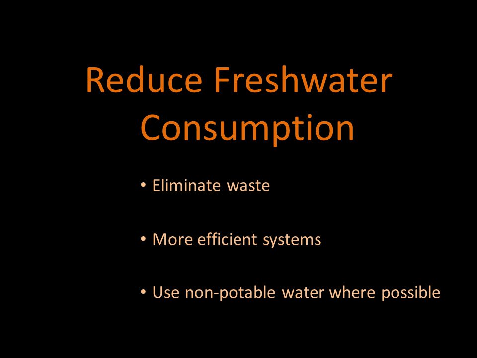 Waste Eliminating Waste 1.Leaks/drips 2.Running water until it heats up (200-300 g/month) 3.Oversized toilet tanks (oversized → 1.6 → 1.3-0.8 g/flush) 4.No flow restrictors (500 g/year) 5.Landscape irrigation (overwatering) 6.Other ideas?