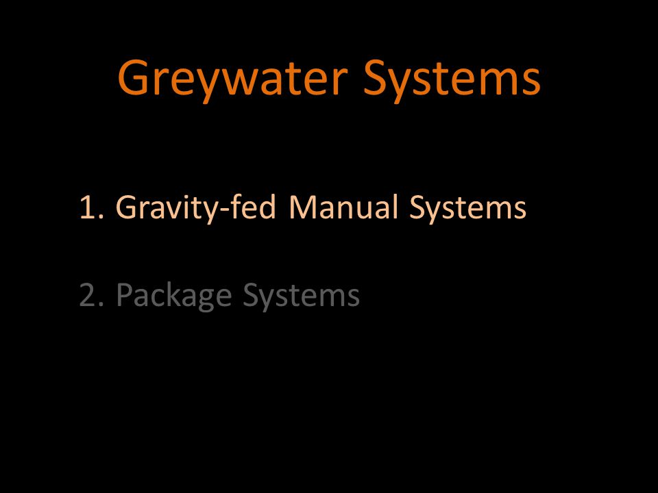 Greywater Systems 1.Gravity-fed Manual Systems 2.Package Systems