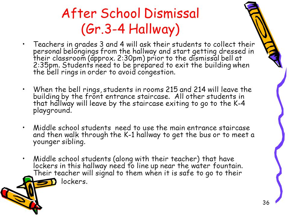 After School Dismissal (Gr.3-4 Hallway) Teachers are to be visible and help monitor the safe and orderly movement of students within the building and on the grounds from 2:35pm to 2:45pm.