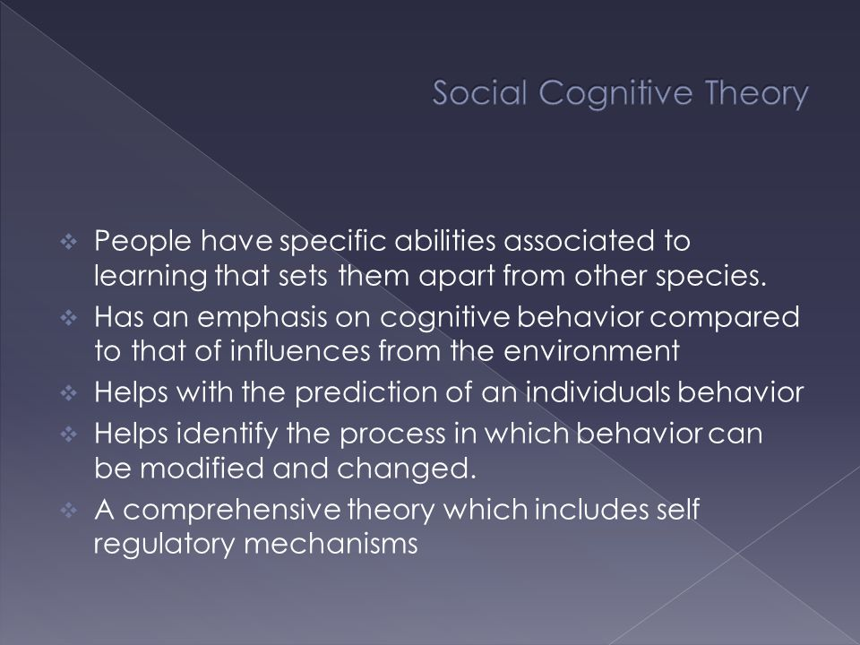  Social cognitive theory state that there are three characteristics that are unique to humans:  Vicarious consequences (Model and imitate others)  Self–efficacy (self reflection)  Performance standards and moral conduct (Ability to regulate one's own behavior) a person's level of motivation is an affective state and actions are based more on what they believe.