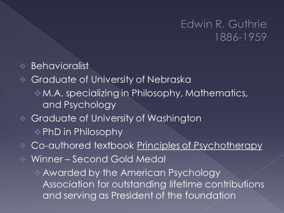  Recipient of the Second Gold Medal Awarded by the American Psychology Association for outstanding lifetime contributions and serving as President of the foundation  Was dean of Graduate Studies at the University of Washington  Is remembered for his theory of learning based on association