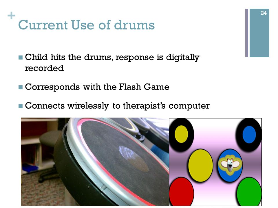 + Successful Ergonomics Children can easily figure out how to use the drum kit Therapist does not need to explain much Children love the drum kit design 25