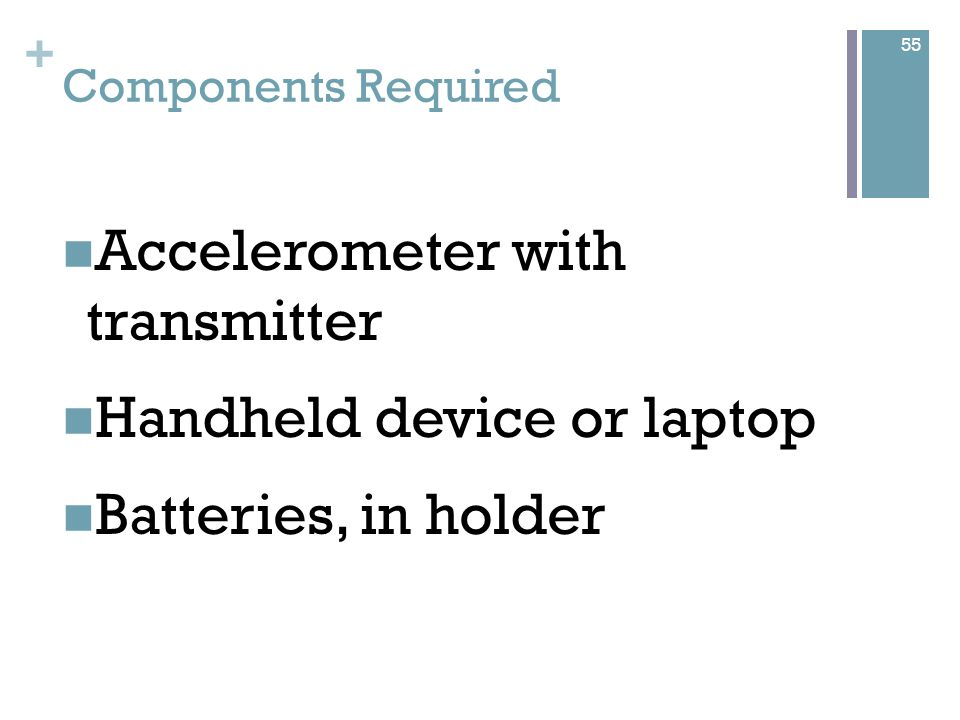 + Accelerometer Criteria Measure acceleration in all 3-axis (X,Y & Z) Very small & lightweight Small power consumption High sensitivity Low cost Brands being considered Analog Honeywell 56