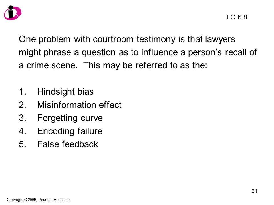 22 One problem with courtroom testimony is that lawyers might phrase a question as to influence a person's recall of a crime scene.