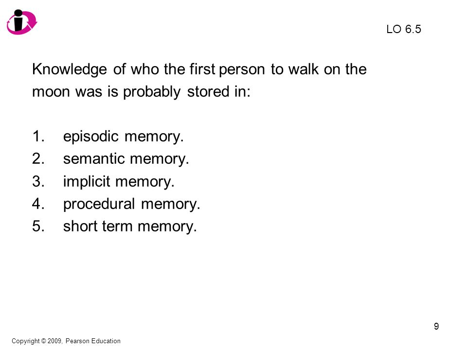 10 Knowledge of who the first person to walk on the moon was is probably stored in: 1.episodic memory.
