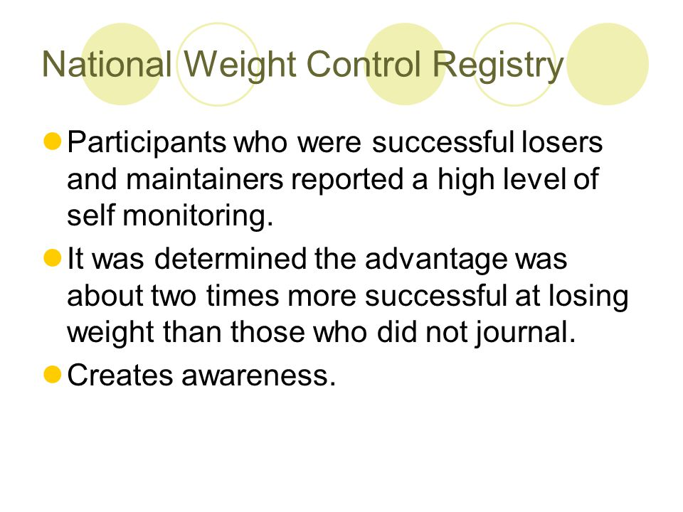 Weighing once a week In the NWCR, participants who weighed themselves once a week were able to observe the trend, adjust intake and activity if weight was going up.