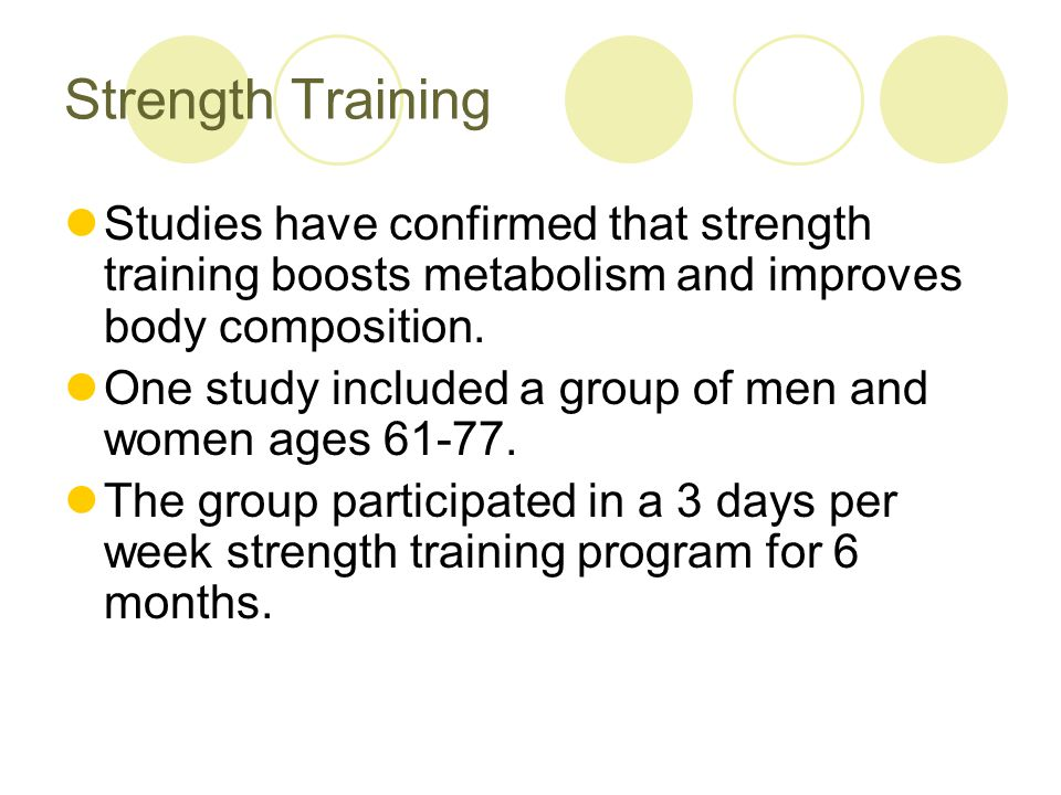 Strength Training After 6 months the strength training group;  Got much stronger  Lost 6 lbs of fat  Gained 4.5 pounds of lean tissue  Started participating in more leisure time activities on a regular basis  Had a 12% increase in total energy expenditure  This boost in metabolism meant that they were burning 230 kcal more per day.