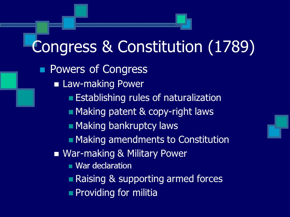 Congress & Constitution (1789) Powers of Congress Law-making Power Establishing rules of naturalization Making patent & copy-right laws Making bankruptcy laws Making amendments to Constitution War-making & Military Power War declaration Raising & supporting armed forces Providing for militia