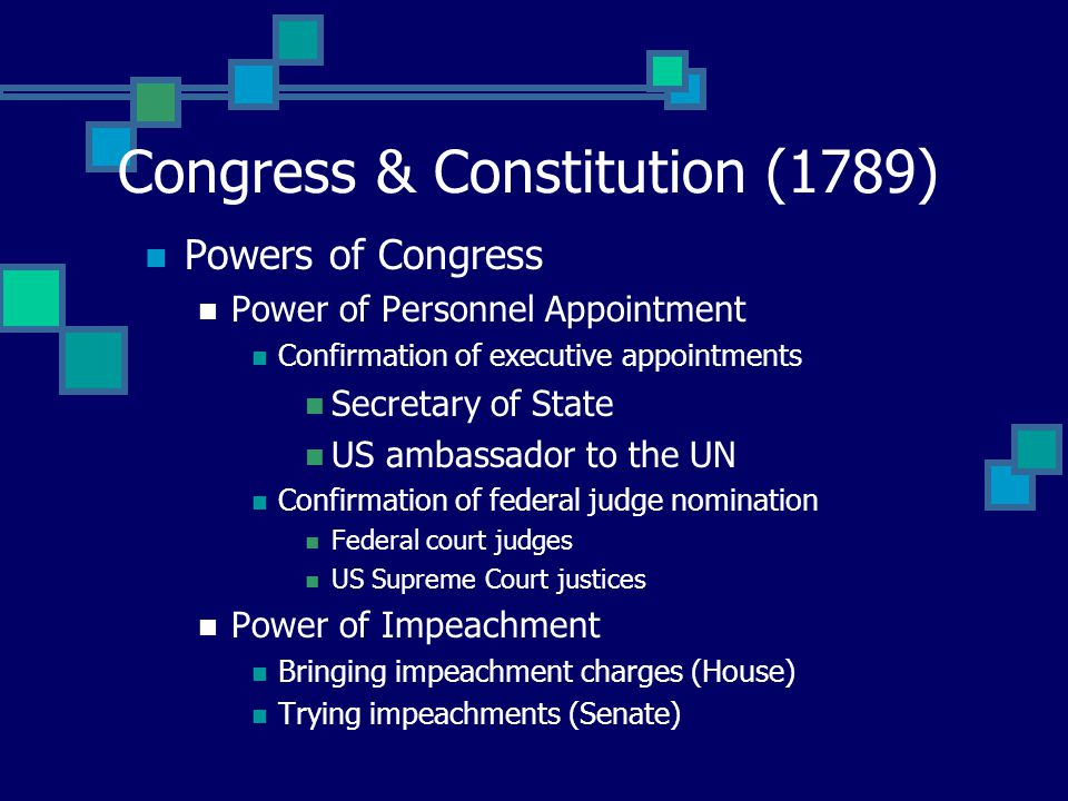 Congress & Constitution (1789) Powers of Congress Power of Personnel Appointment Confirmation of executive appointments Secretary of State US ambassador to the UN Confirmation of federal judge nomination Federal court judges US Supreme Court justices Power of Impeachment Bringing impeachment charges (House) Trying impeachments (Senate)
