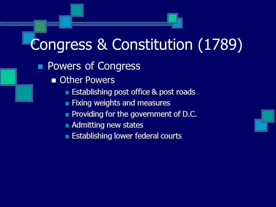 Congress & Constitution (1789) Powers of Congress Other Powers Establishing post office & post roads Fixing weights and measures Providing for the government of D.C.