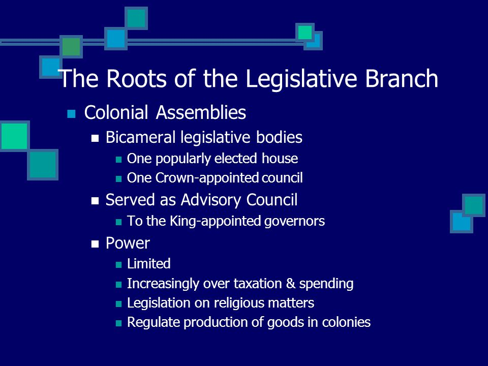 The Roots of the Legislative Branch Colonial Assemblies Bicameral legislative bodies One popularly elected house One Crown-appointed council Served as Advisory Council To the King-appointed governors Power Limited Increasingly over taxation & spending Legislation on religious matters Regulate production of goods in colonies