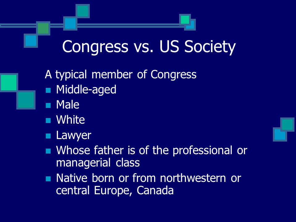 A typical member of Congress Middle-aged Male White Lawyer Whose father is of the professional or managerial class Native born or from northwestern or central Europe, Canada Congress vs.