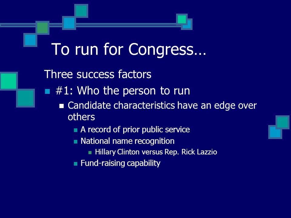 Three success factors #1: Who the person to run Candidate characteristics have an edge over others A record of prior public service National name recognition Hillary Clinton versus Rep.