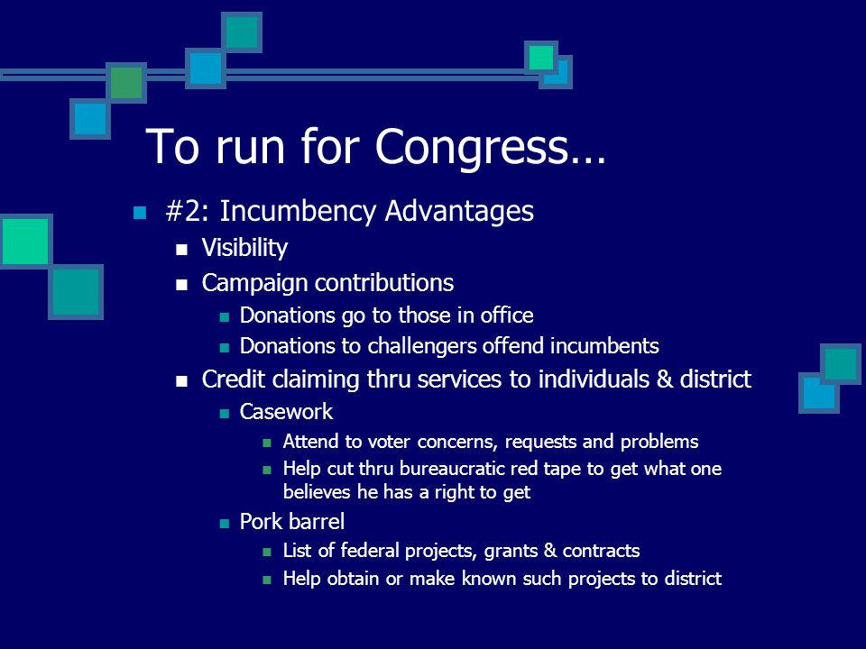 #2: Incumbency Advantages Visibility Campaign contributions Donations go to those in office Donations to challengers offend incumbents Credit claiming thru services to individuals & district Casework Attend to voter concerns, requests and problems Help cut thru bureaucratic red tape to get what one believes he has a right to get Pork barrel List of federal projects, grants & contracts Help obtain or make known such projects to district To run for Congress…