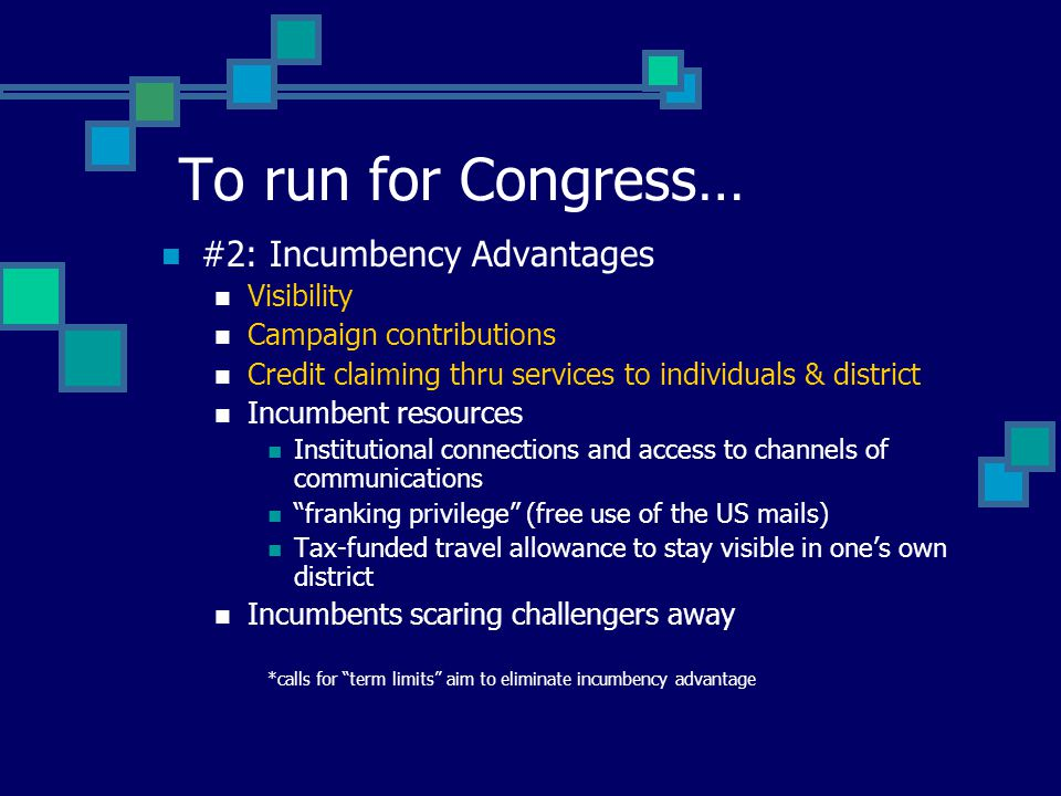 #2: Incumbency Advantages Visibility Campaign contributions Credit claiming thru services to individuals & district Incumbent resources Institutional connections and access to channels of communications franking privilege (free use of the US mails) Tax-funded travel allowance to stay visible in one's own district Incumbents scaring challengers away *calls for term limits aim to eliminate incumbency advantage To run for Congress…