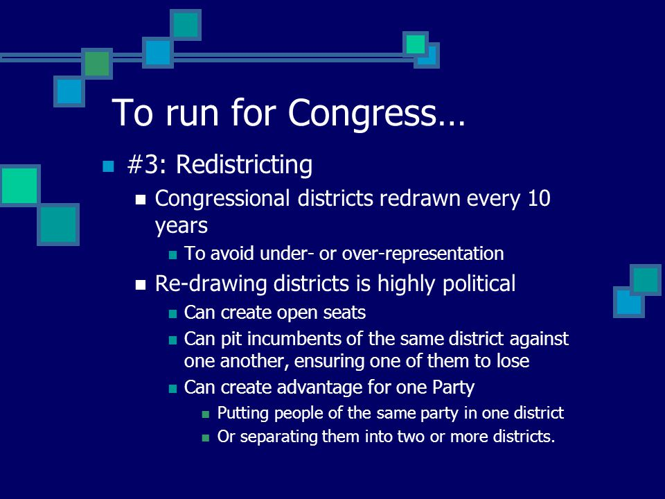 #3: Redistricting Congressional districts redrawn every 10 years To avoid under- or over-representation Re-drawing districts is highly political Can create open seats Can pit incumbents of the same district against one another, ensuring one of them to lose Can create advantage for one Party Putting people of the same party in one district Or separating them into two or more districts.