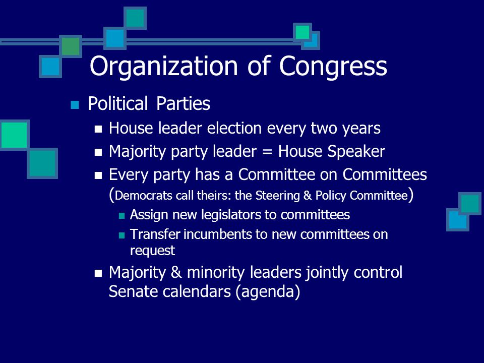 Political Parties House leader election every two years Majority party leader = House Speaker Every party has a Committee on Committees ( Democrats call theirs: the Steering & Policy Committee ) Assign new legislators to committees Transfer incumbents to new committees on request Majority & minority leaders jointly control Senate calendars (agenda) Organization of Congress
