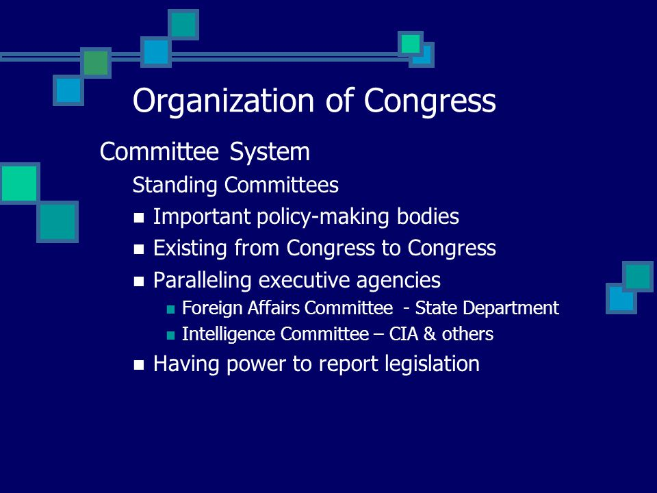 Committee System Standing Committees Important policy-making bodies Existing from Congress to Congress Paralleling executive agencies Foreign Affairs Committee - State Department Intelligence Committee – CIA & others Having power to report legislation Organization of Congress