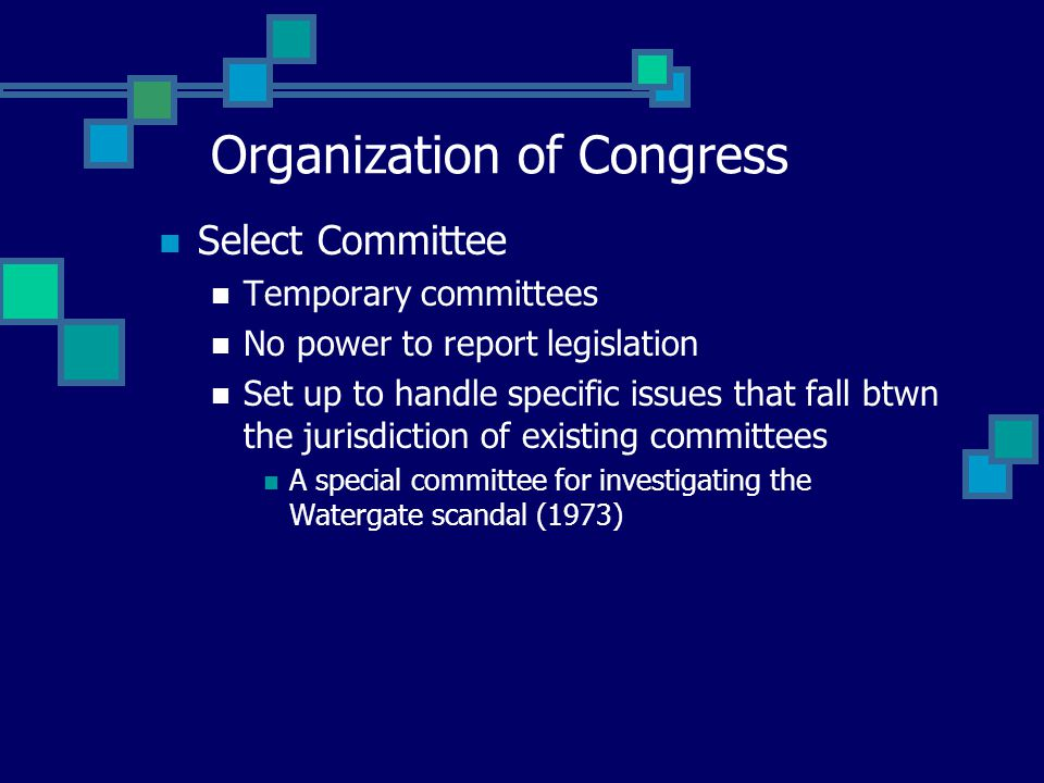 Select Committee Temporary committees No power to report legislation Set up to handle specific issues that fall btwn the jurisdiction of existing committees A special committee for investigating the Watergate scandal (1973) Organization of Congress