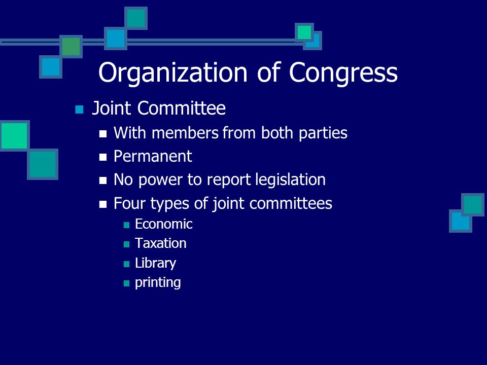 Joint Committee With members from both parties Permanent No power to report legislation Four types of joint committees Economic Taxation Library printing Organization of Congress