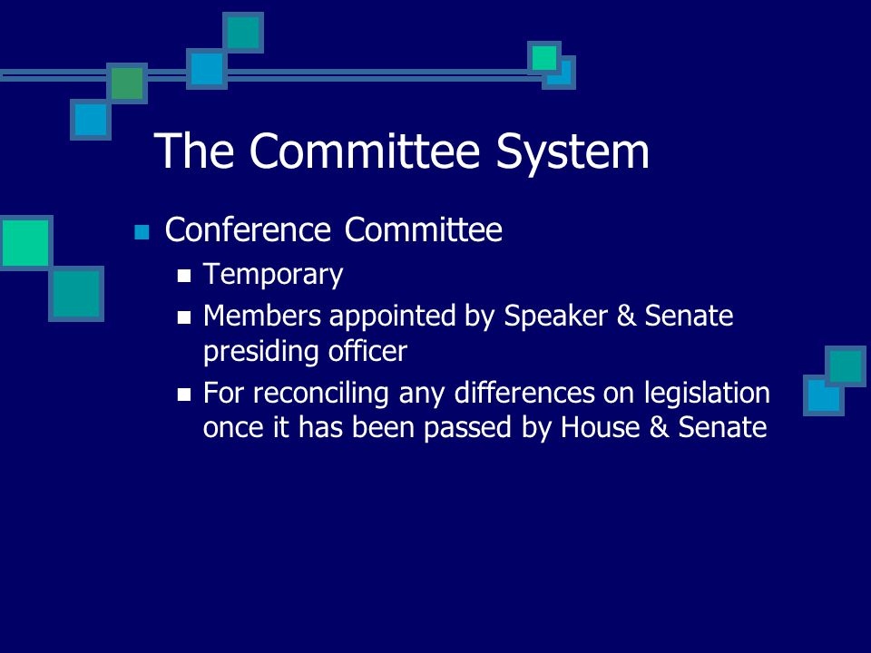 Conference Committee Temporary Members appointed by Speaker & Senate presiding officer For reconciling any differences on legislation once it has been passed by House & Senate The Committee System