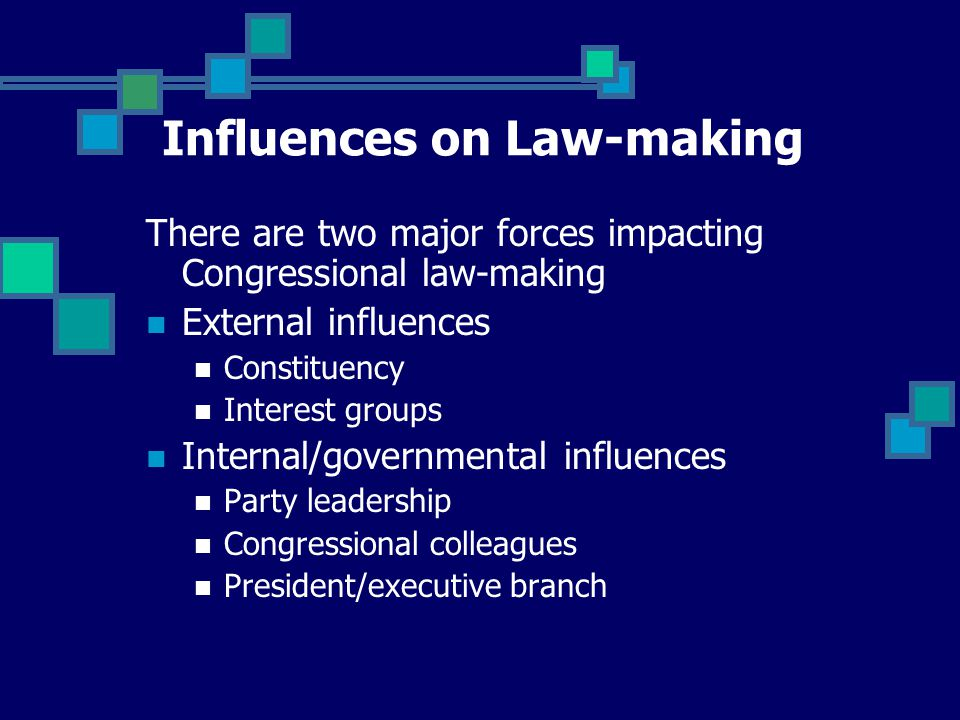 There are two major forces impacting Congressional law-making External influences Constituency Interest groups Internal/governmental influences Party leadership Congressional colleagues President/executive branch Influences on Law-making